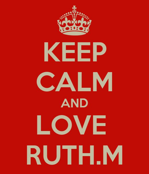 KEEP CALM AND LOVE  RUTH.M