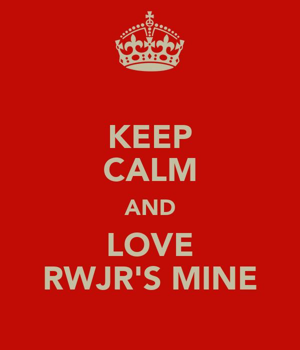 KEEP CALM AND LOVE RWJR'S MINE