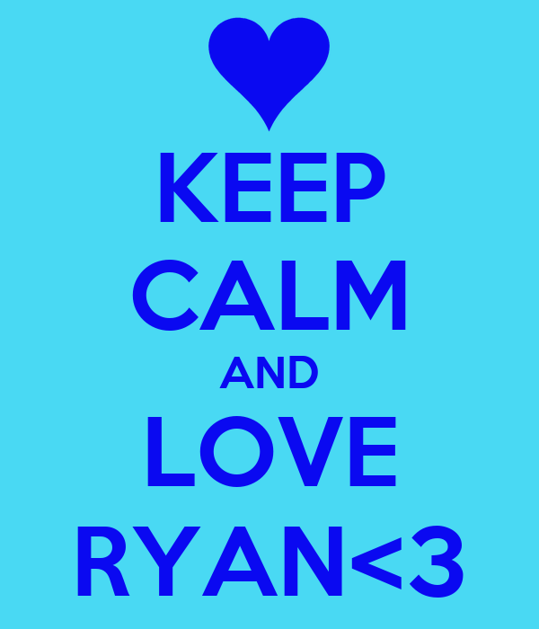KEEP CALM AND LOVE RYAN<3
