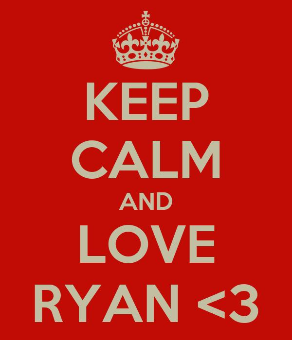 KEEP CALM AND LOVE RYAN <3
