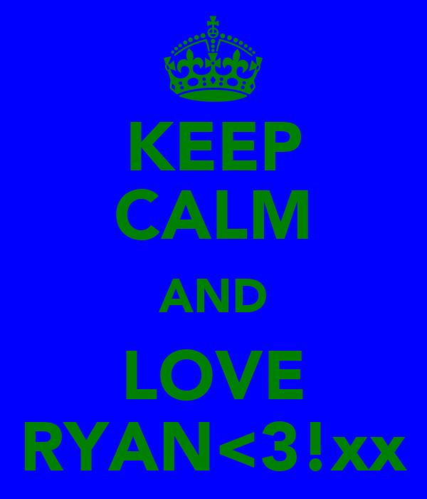 KEEP CALM AND LOVE RYAN<3!xx