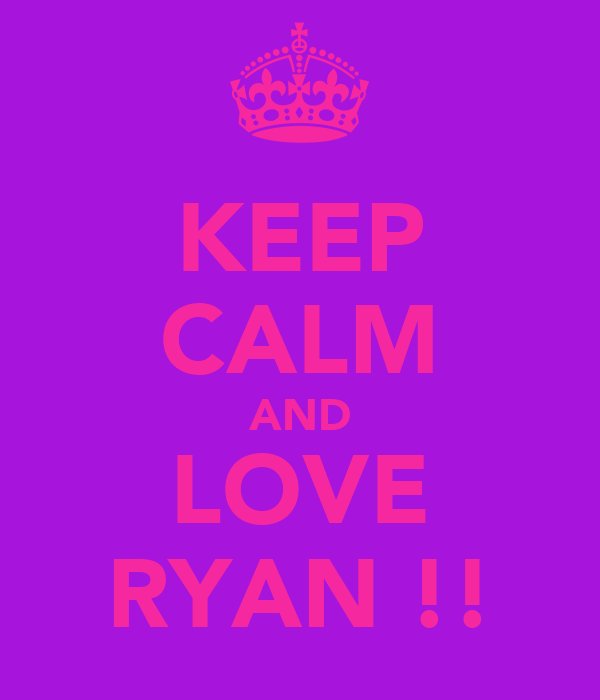 KEEP CALM AND LOVE RYAN !!