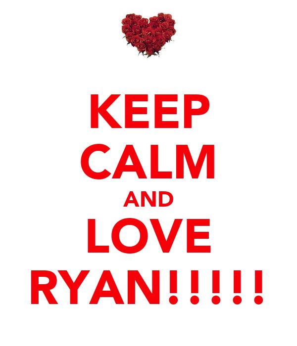 KEEP CALM AND LOVE RYAN!!!!!