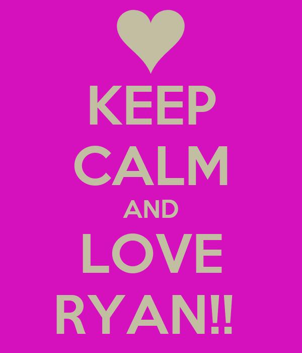 KEEP CALM AND LOVE RYAN!!