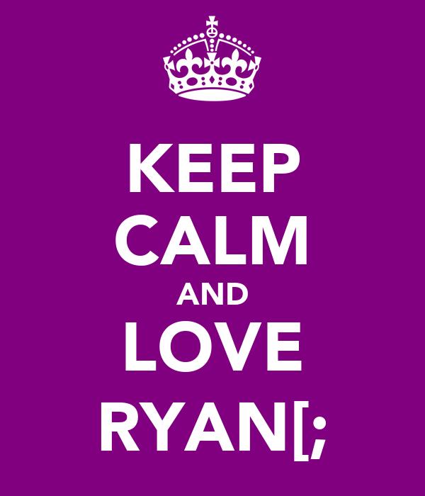 KEEP CALM AND LOVE RYAN[;
