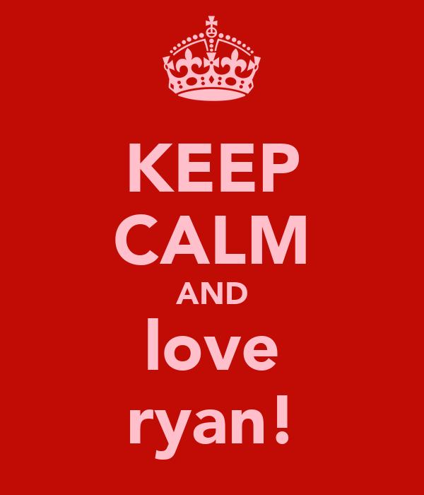 KEEP CALM AND love ryan!