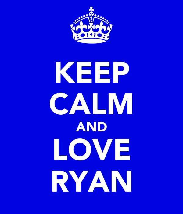 KEEP CALM AND LOVE RYAN