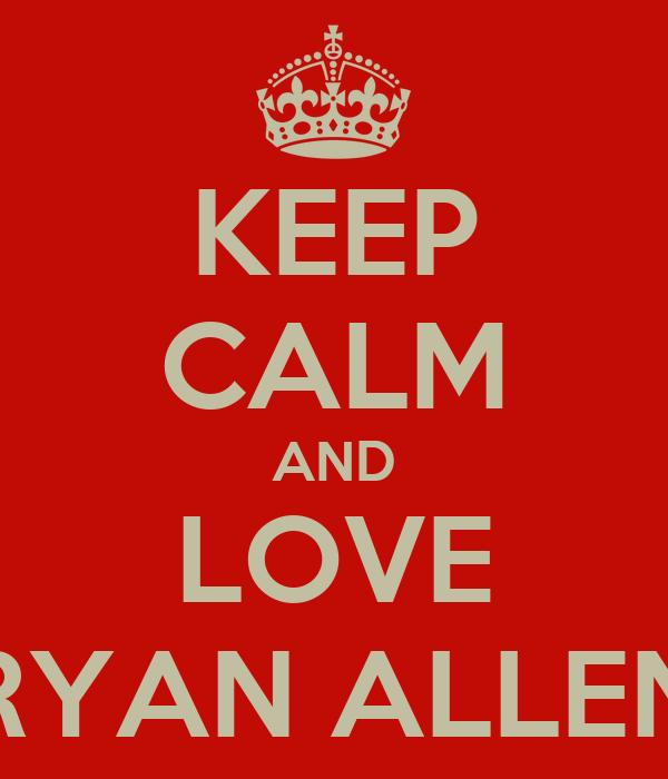 KEEP CALM AND LOVE RYAN ALLEN