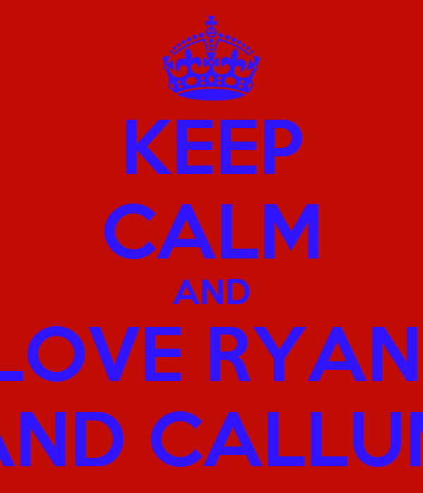 KEEP CALM AND LOVE RYAN  AND CALLUM