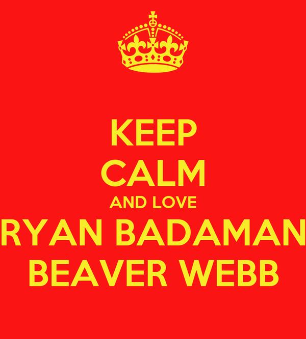 KEEP CALM AND LOVE RYAN BADAMAN BEAVER WEBB
