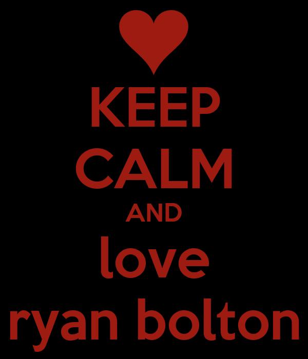 KEEP CALM AND love ryan bolton