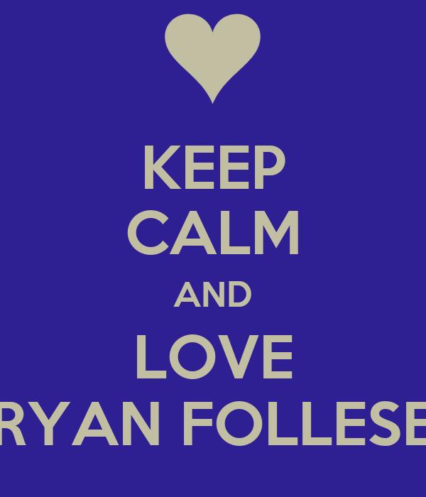 KEEP CALM AND LOVE RYAN FOLLESE