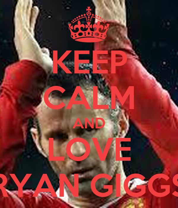 KEEP CALM AND LOVE RYAN GIGGS