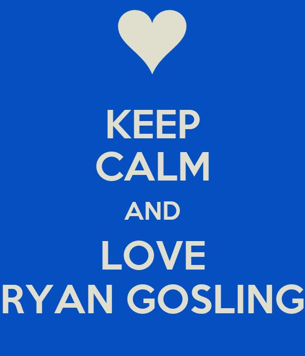 KEEP CALM AND LOVE RYAN GOSLING