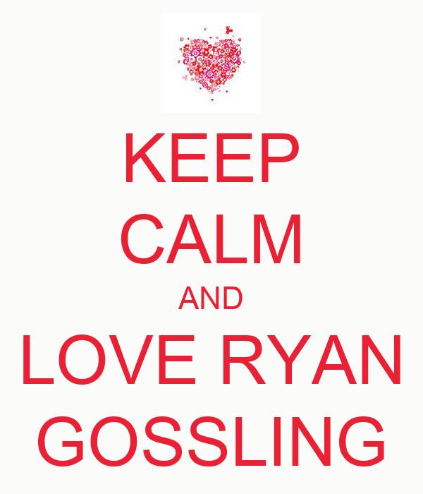 KEEP CALM AND LOVE RYAN GOSSLING