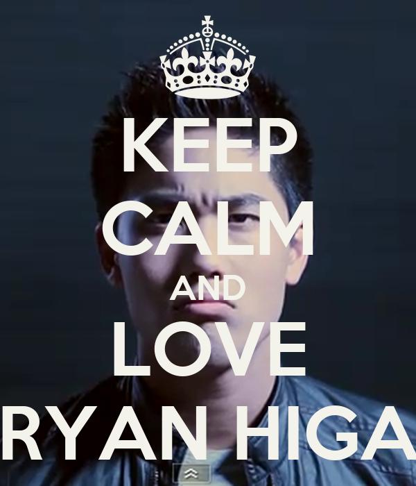 KEEP CALM AND LOVE RYAN HIGA