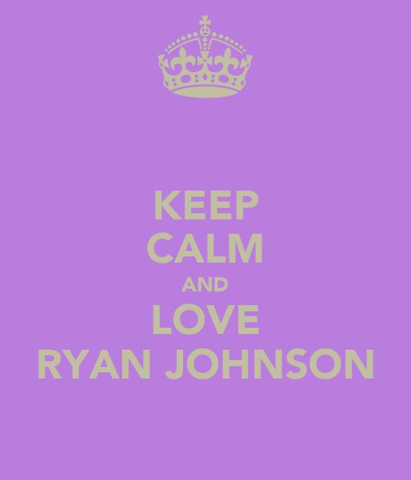 KEEP CALM AND LOVE RYAN JOHNSON
