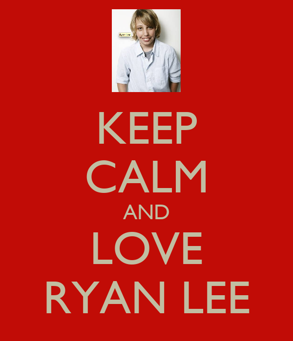 KEEP CALM AND LOVE RYAN LEE
