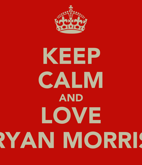 KEEP CALM AND LOVE RYAN MORRIS