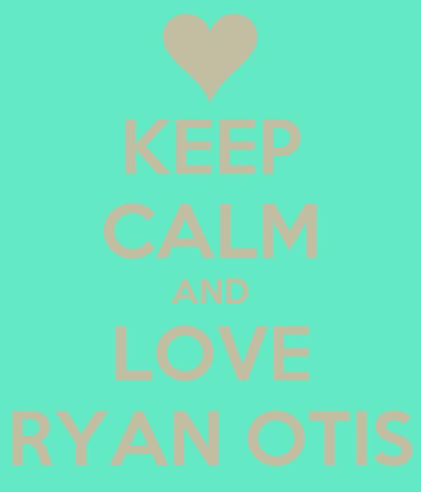 KEEP CALM AND LOVE RYAN OTIS