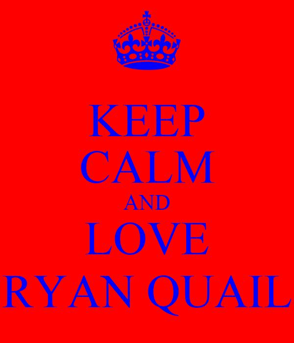 KEEP CALM AND LOVE RYAN QUAIL