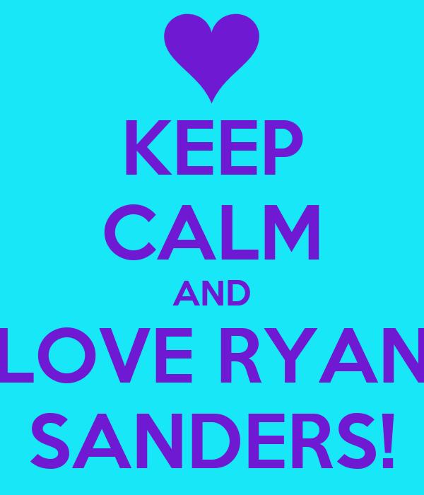 KEEP CALM AND LOVE RYAN SANDERS!