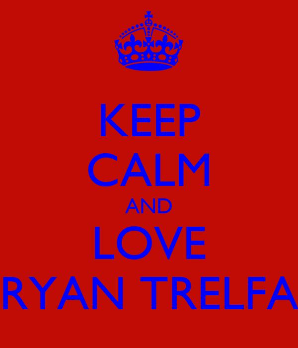 KEEP CALM AND LOVE RYAN TRELFA