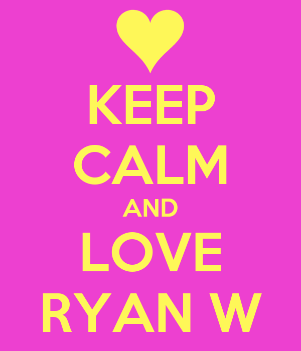 KEEP CALM AND LOVE RYAN W