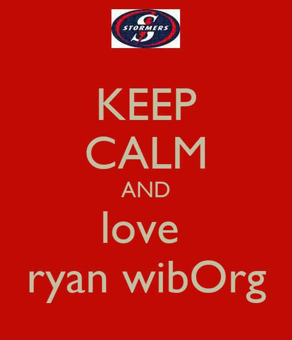 KEEP CALM AND love  ryan wibOrg
