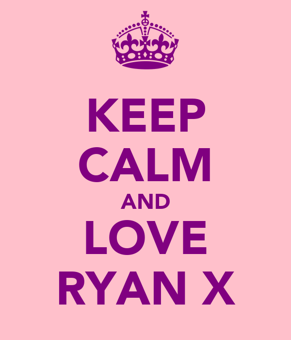 KEEP CALM AND LOVE RYAN X
