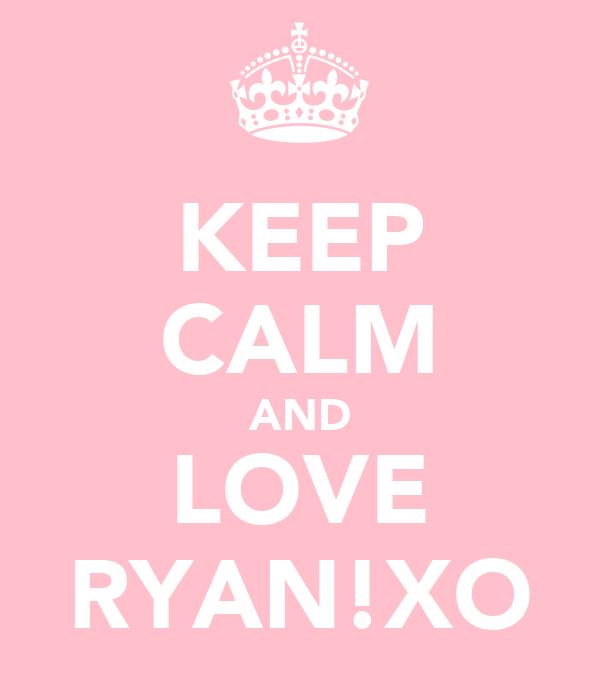 KEEP CALM AND LOVE RYAN!XO