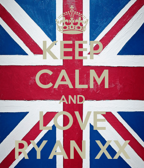 KEEP CALM AND LOVE RYAN XX