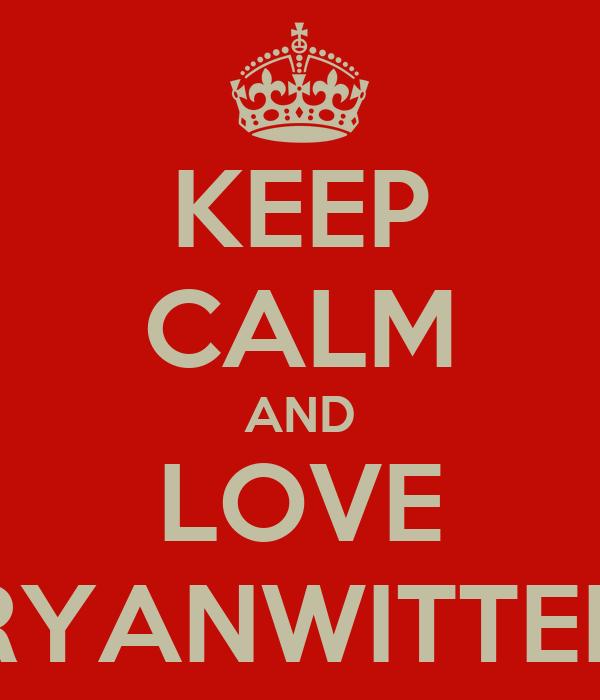 KEEP CALM AND LOVE RYANWITTER