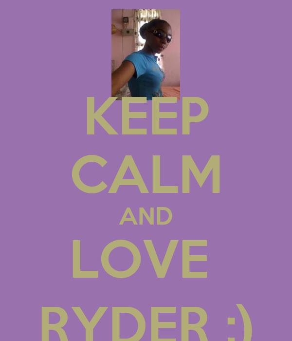 KEEP CALM AND LOVE  RYDER ;)