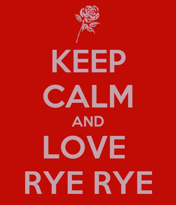 KEEP CALM AND LOVE  RYE RYE