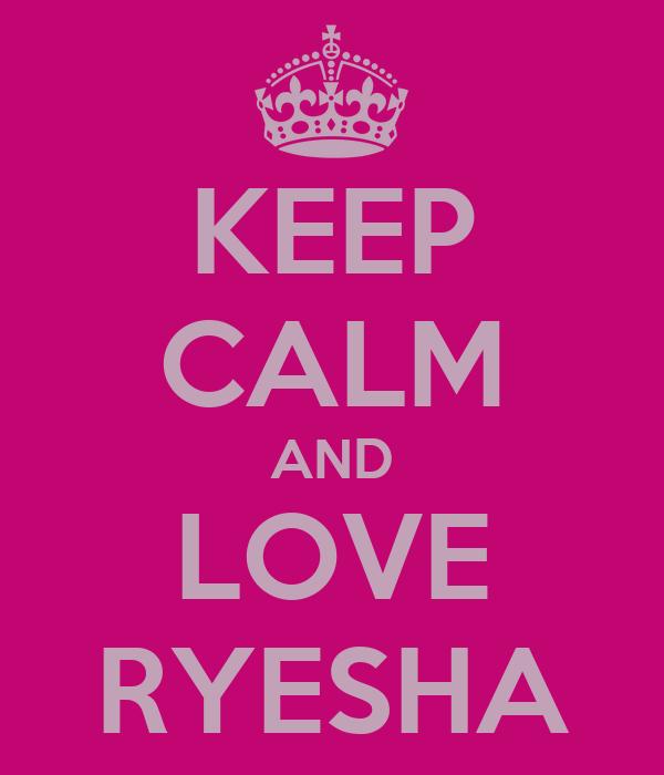 KEEP CALM AND LOVE RYESHA