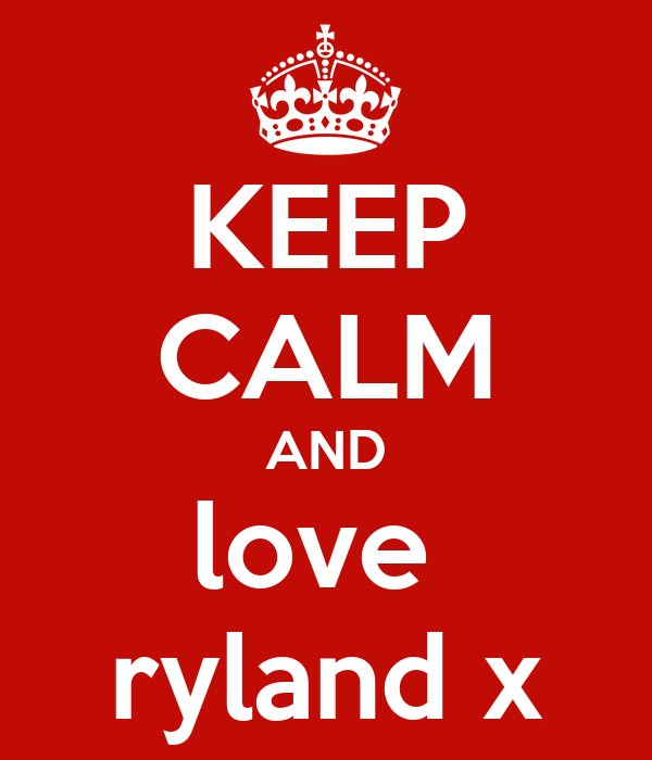 KEEP CALM AND love  ryland x