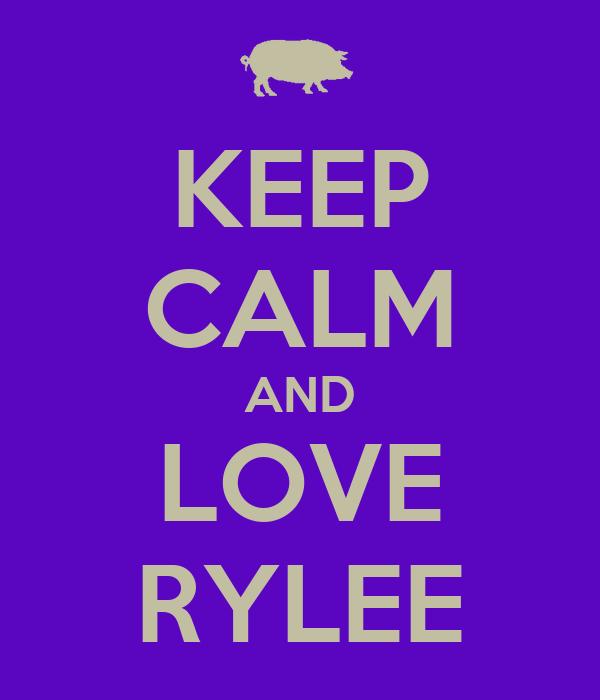 KEEP CALM AND LOVE RYLEE