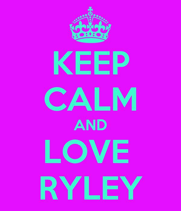 KEEP CALM AND LOVE  RYLEY
