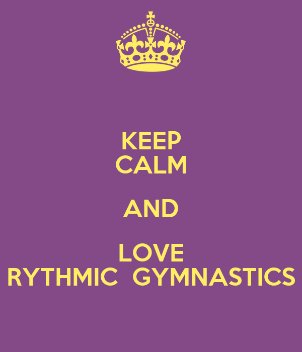 KEEP CALM AND LOVE RYTHMIC  GYMNASTICS