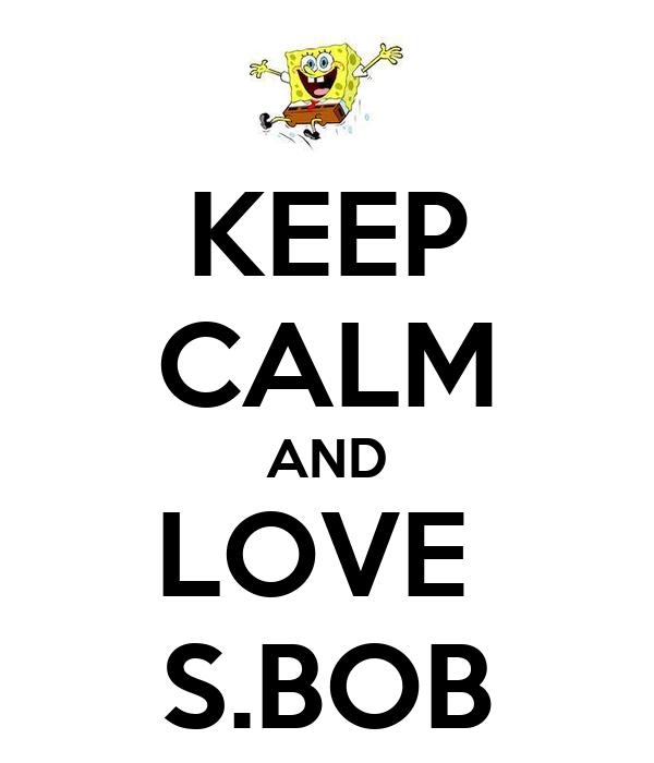 KEEP CALM AND LOVE  S.BOB