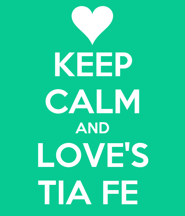 KEEP CALM AND LOVE'S TIA FE