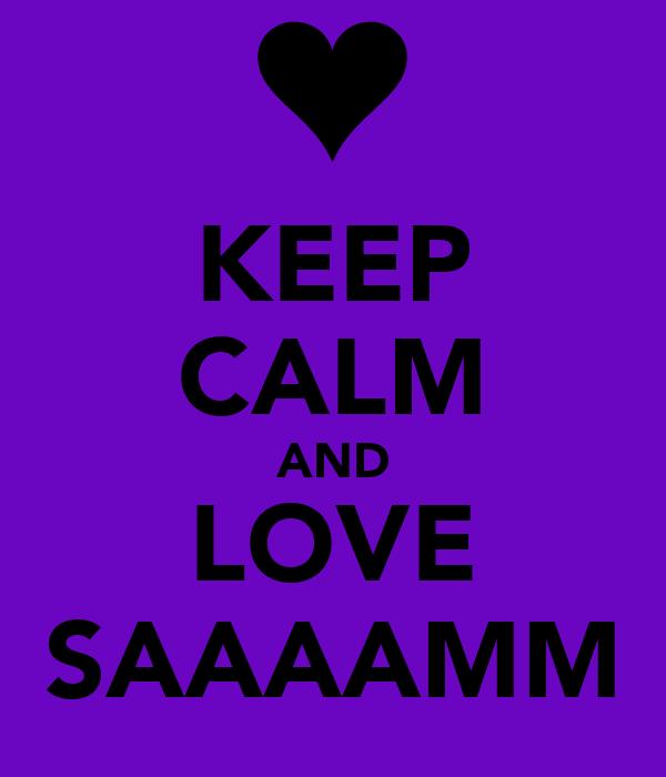 KEEP CALM AND LOVE SAAAAMM