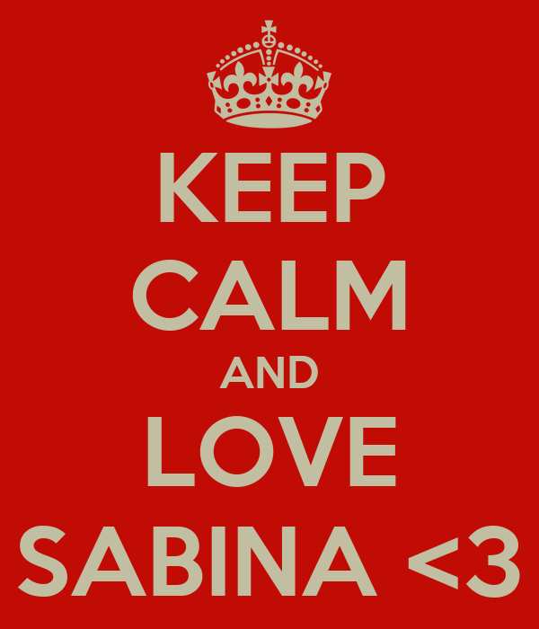 KEEP CALM AND LOVE SABINA <3