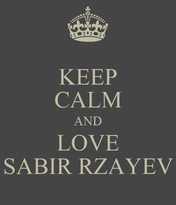 KEEP CALM AND LOVE SABIR RZAYEV