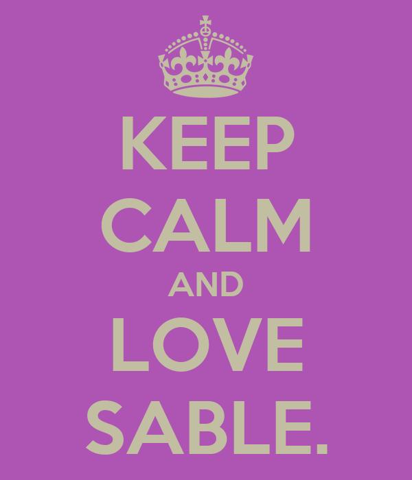 KEEP CALM AND LOVE SABLE.