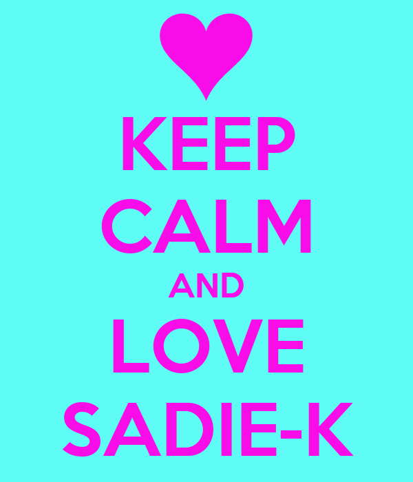 KEEP CALM AND LOVE SADIE-K