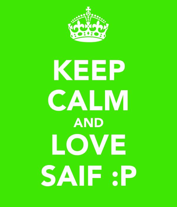 KEEP CALM AND LOVE SAIF :P