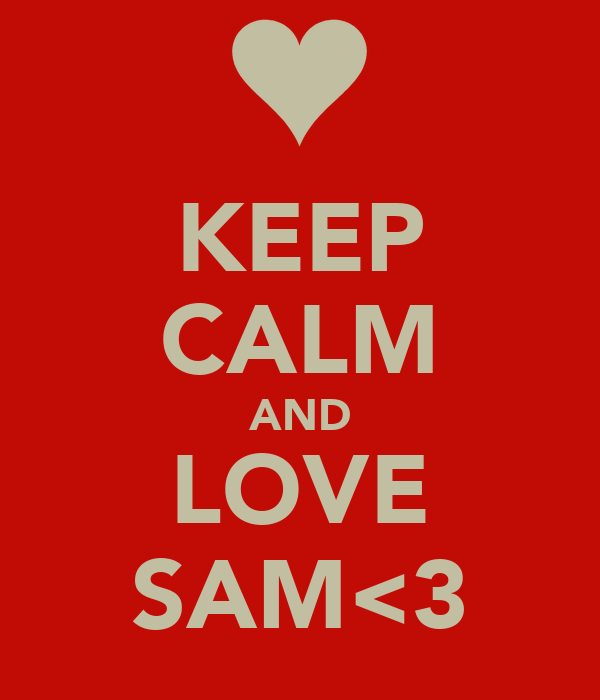KEEP CALM AND LOVE SAM<3