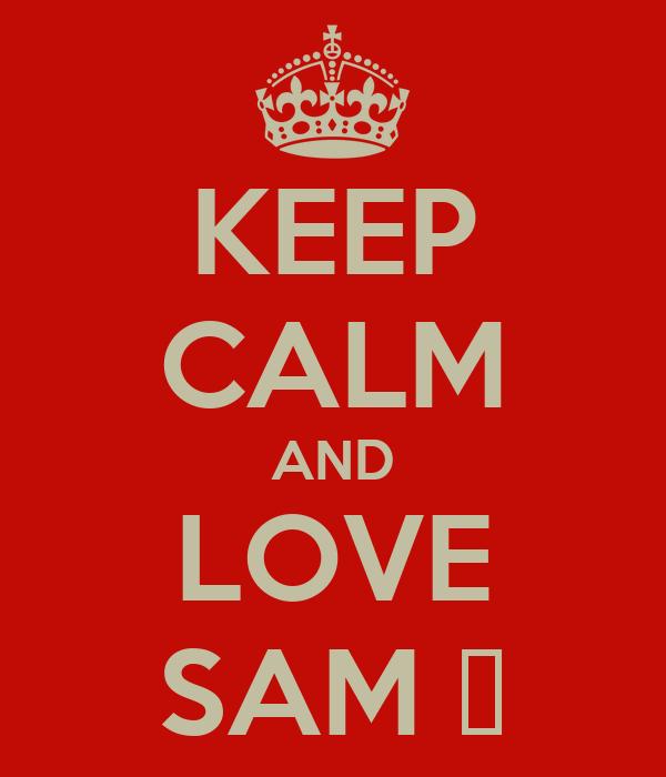 KEEP CALM AND LOVE SAM ♡